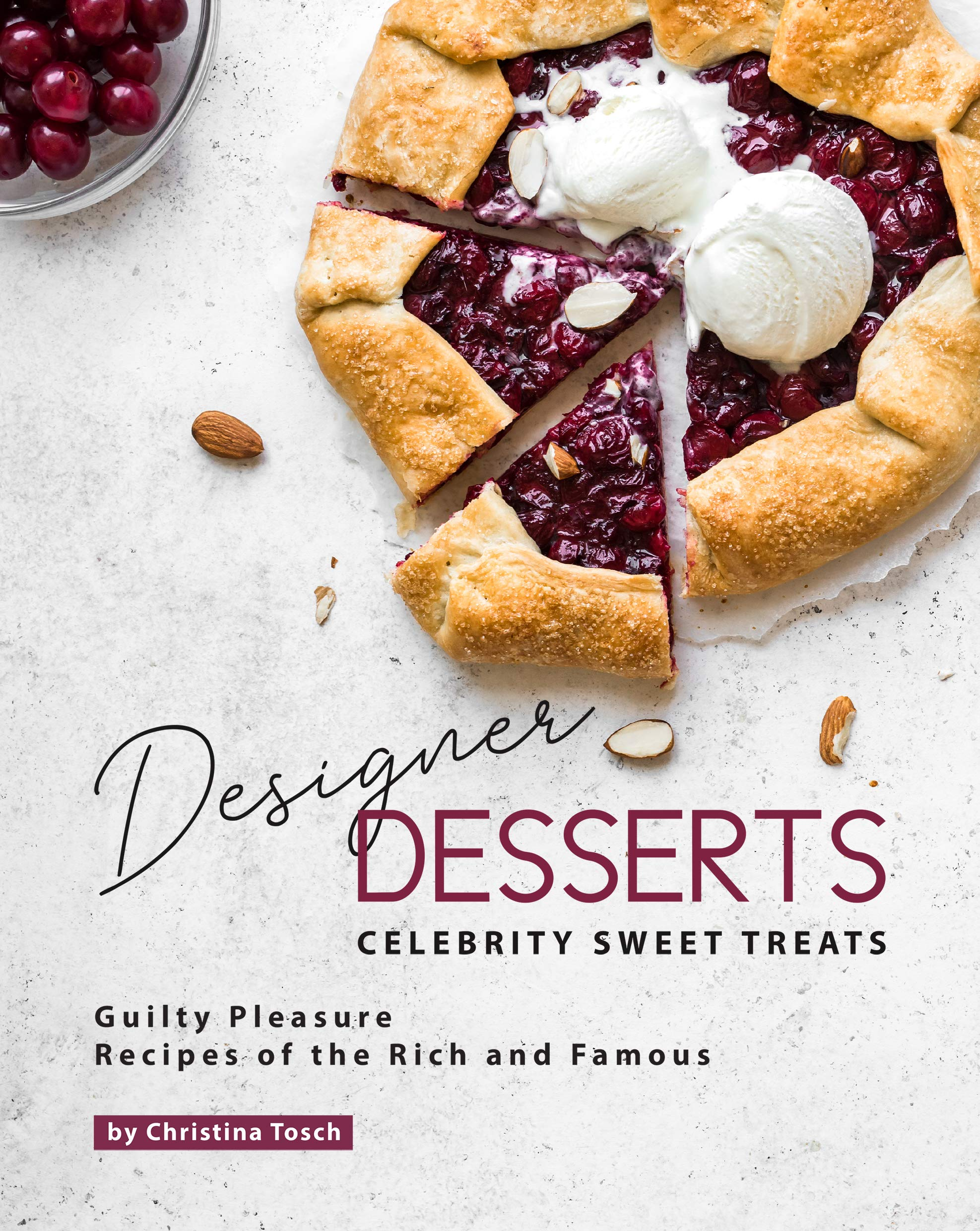 Designer Desserts Celebrity Sweet Treats: Guilty Pleasure Recipes of the Rich and Famous