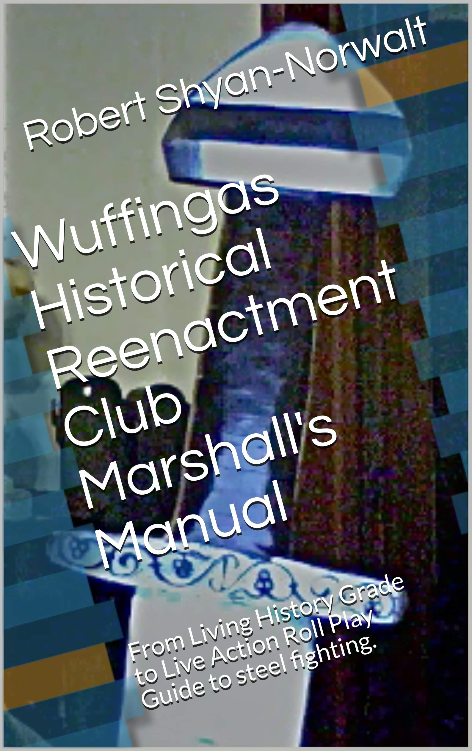 Wuffingas Historical Reenactment Club Marshall's Manual: From Living History Grade to Live Action Roll Play Guide to steel fighting.