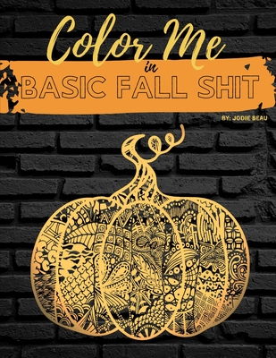 Color Me in Basic Fall Shit: An Adult Coloring Book for People Who Love Hoodies, Cider Mills, Bonfires, and Even Pumpkin Spice