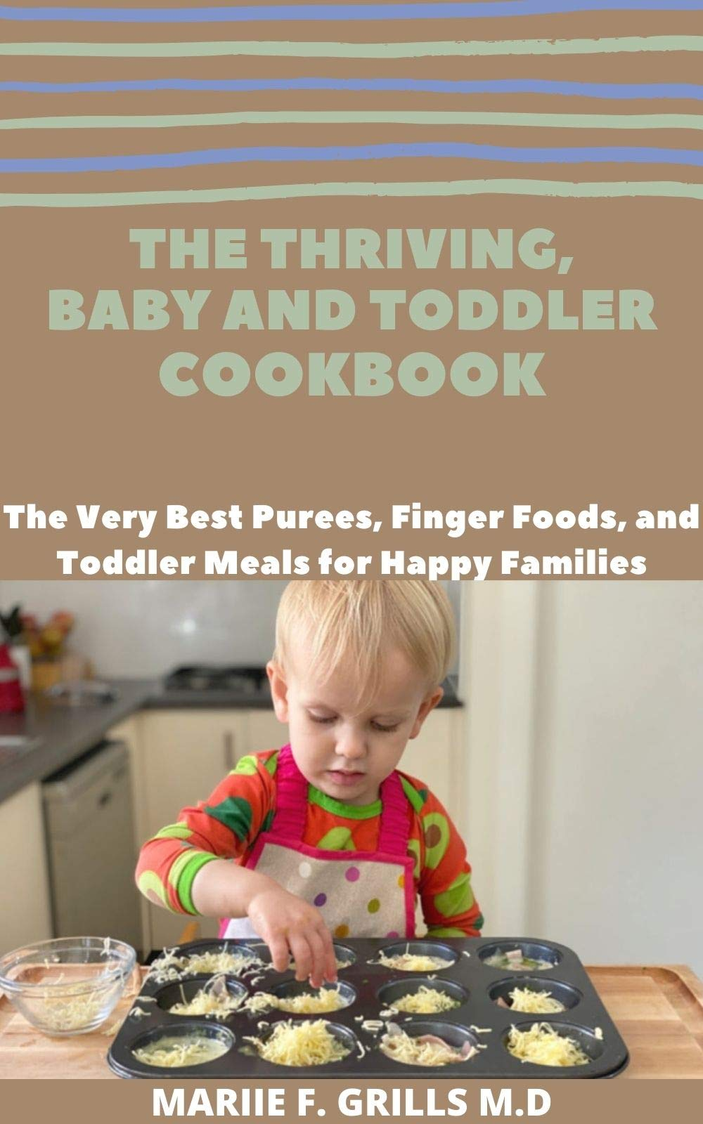 THE THRIVING, BABY AND TODDLER COOKBOOK: The Very Best Purees, Finger Foods, and Toddler Meals for Happy Families