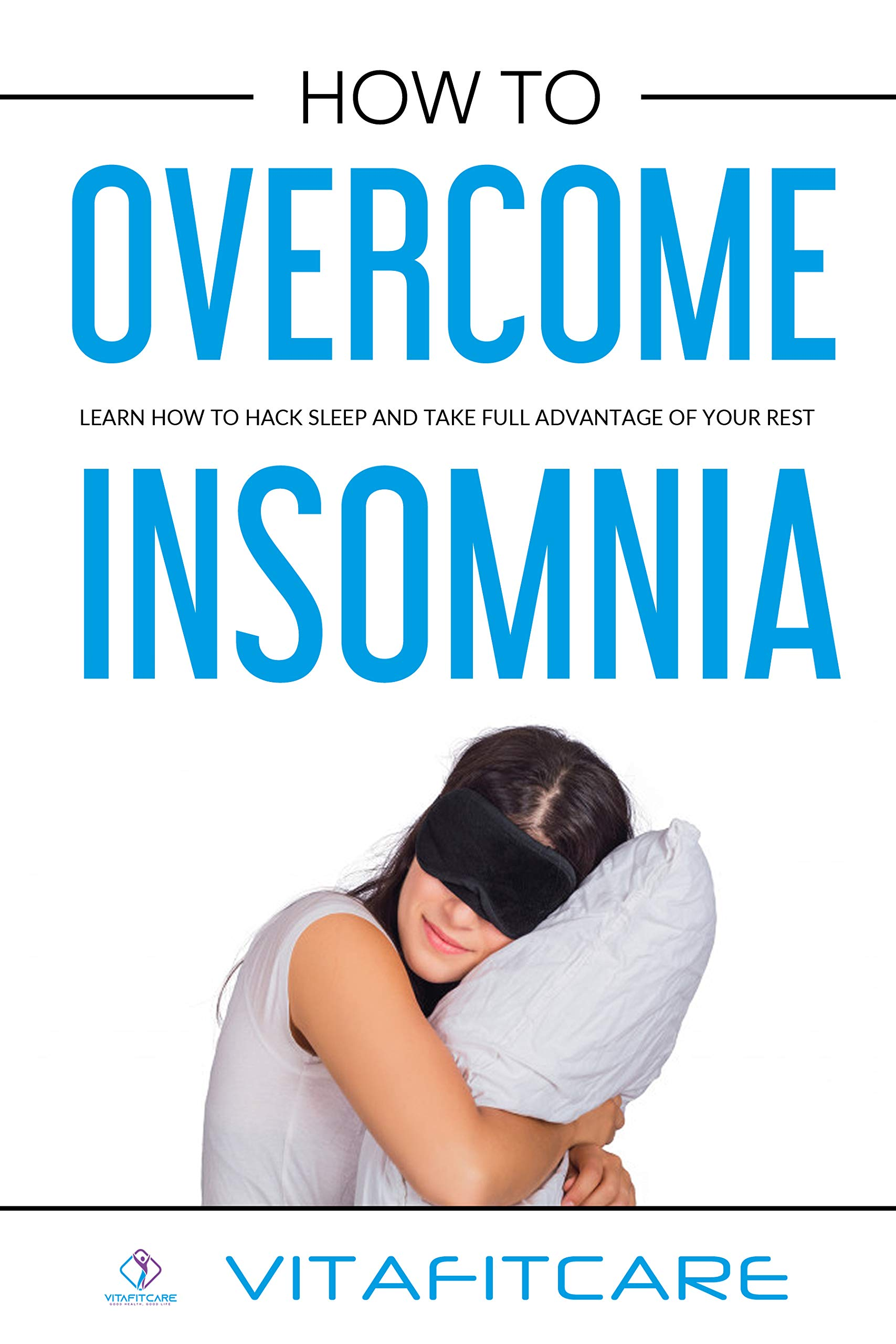 How to overcome insomnia: Learn how to hack sleep and take full advantage of your rest. (Mastering sleep Book 1)