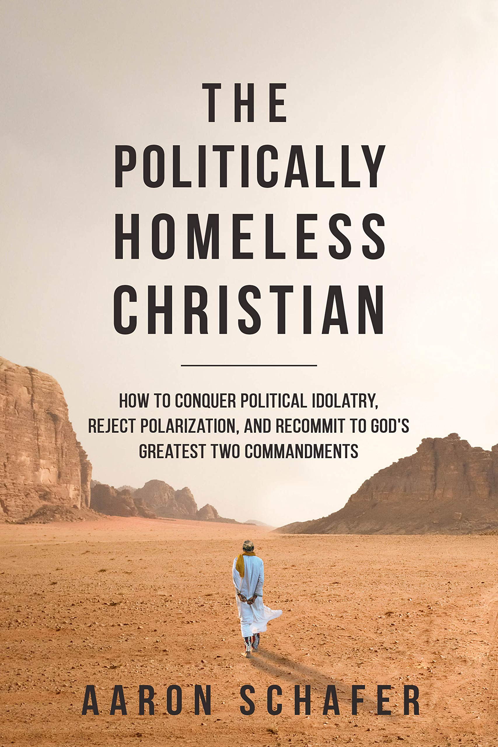 The Politically Homeless Christian: How to Conquer Political Idolatry, Reject Polarization, and Recommit to God's Greatest Two Commandments