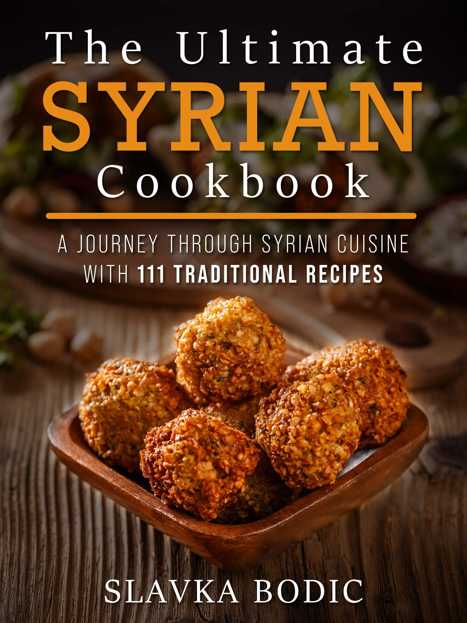 The Ultimate Syrian Cookbook: A Journey Through Syrian Cuisine With 111 Traditional Recipes (World Cuisines Book 5)