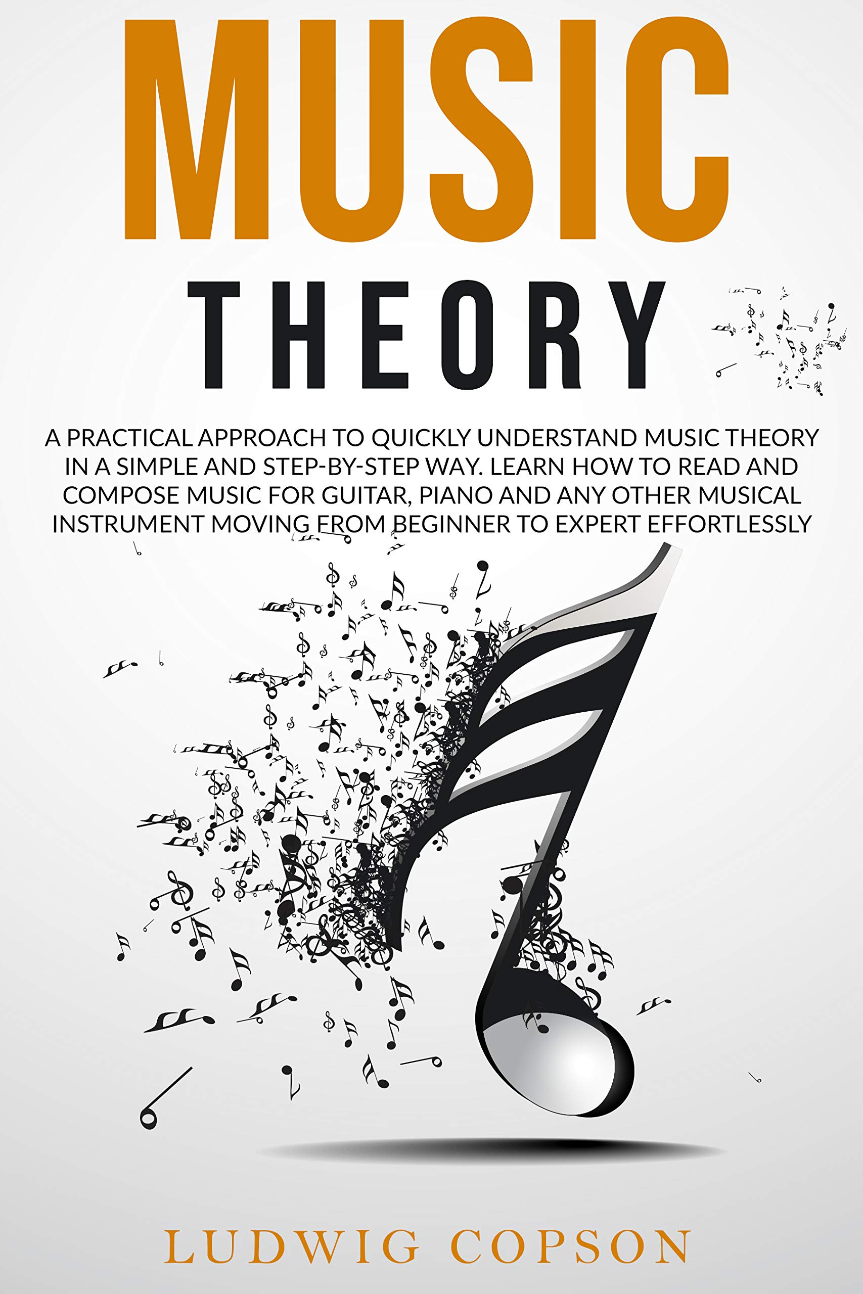 Music Theory: A Practical Approach to Quickly Understand the Theory in a Step-By-Step Way. Learn How to Read And Compose Melody For Any Musical Instrument Moving From Beginner to Expert Effortlessly