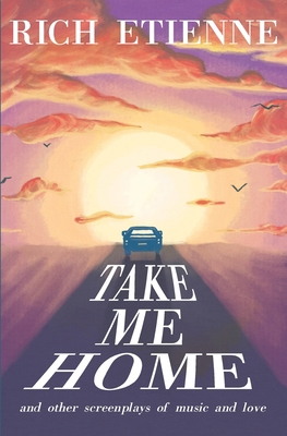 Take Me Home: and Other Screenplays of Music and Love