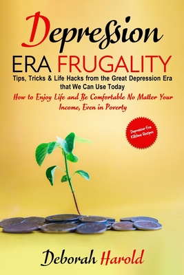 Depression Era Frugality: Tips, Tricks & Life Hacks from the Great Depression Era that We Can Use Today - How to Enjoy Life and Be Comfortable No Matter Your Income, Even in Poverty