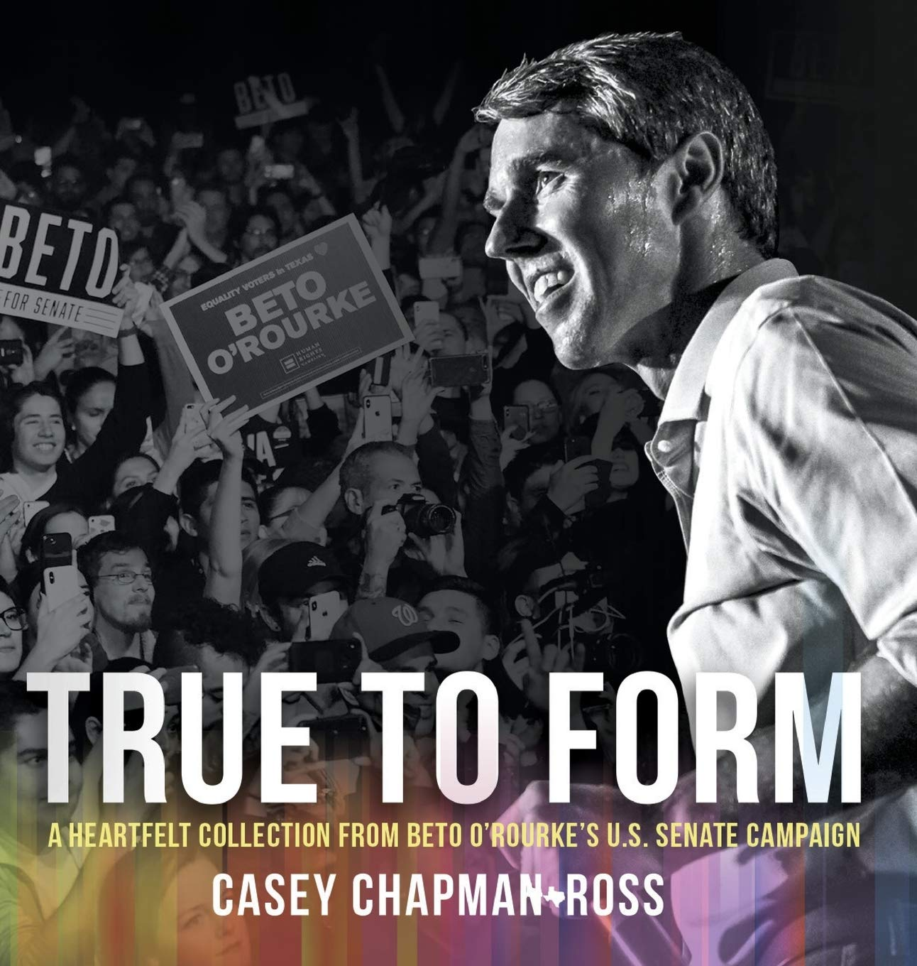 True To Form: A Heartfelt Collection From Beto O'Rourke's U.S. Senate Campaign