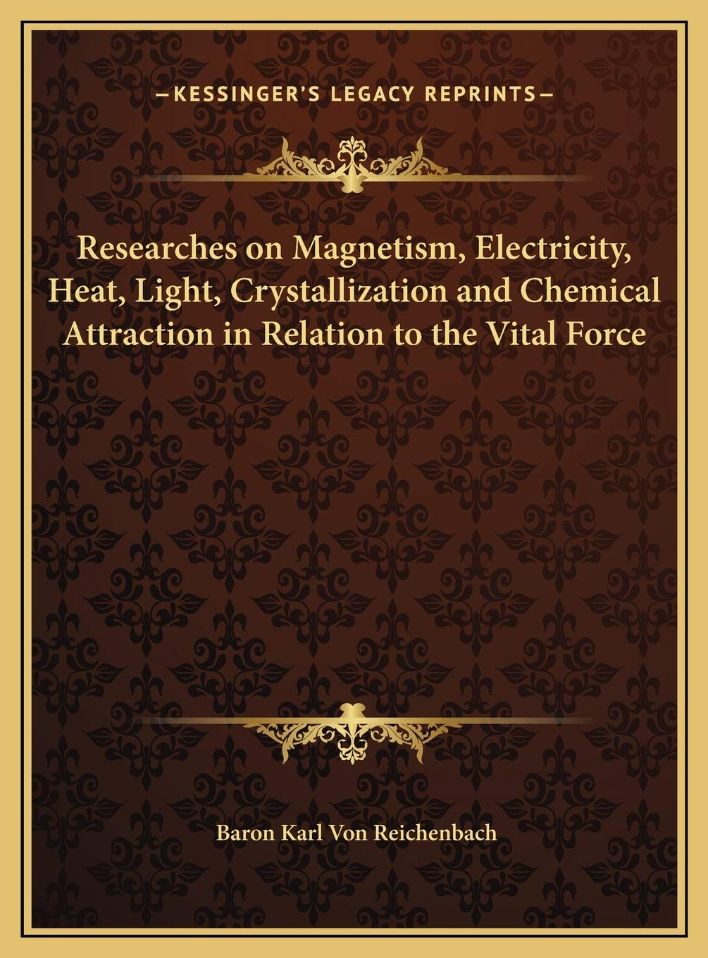 Researches on Magnetism, Electricity, Heat, Light, Crystallization and Chemical Attraction in Relation to the Vital Force