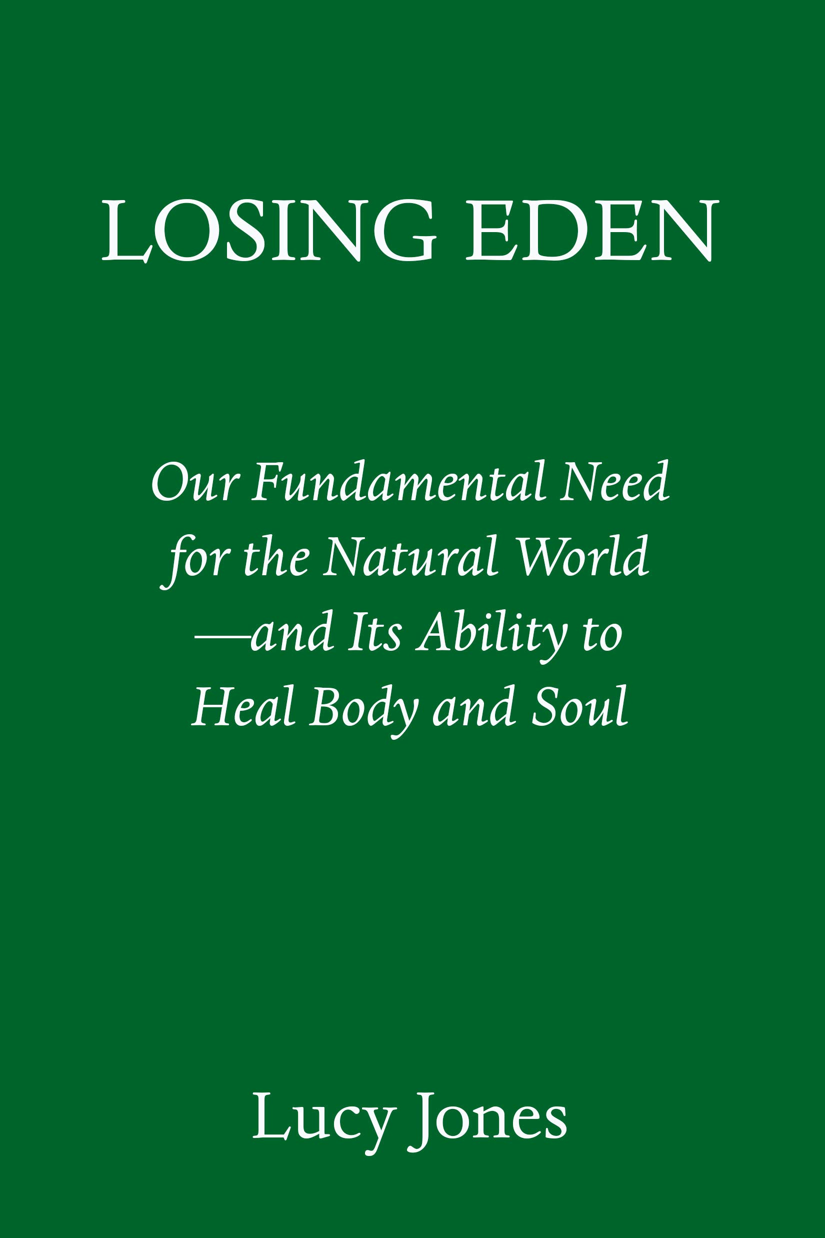Losing Eden: Our Fundamental Need for the Natural World --and Its Ability to Heal Body and Soul