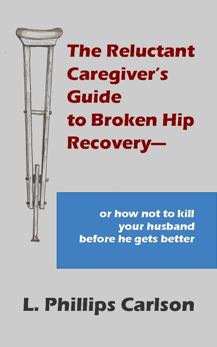 The Reluctant Caregiver's Guide to Broken Hip Recovery--: or how not to kill your husband before he gets better
