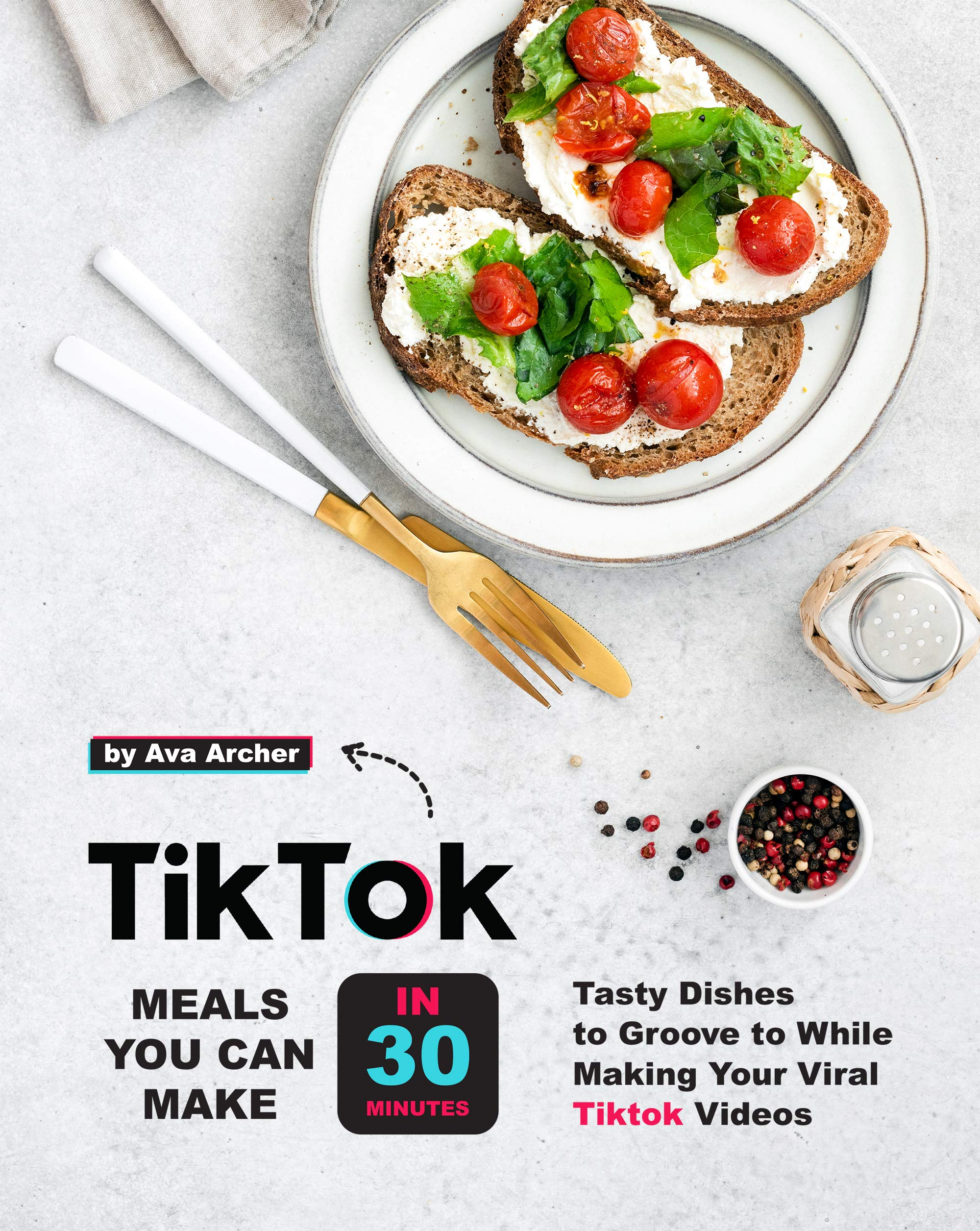 Tiktok Meals You Can Make In 30 Minutes: Tasty Dishes to Groove to While Making Your Viral Tiktok Videos