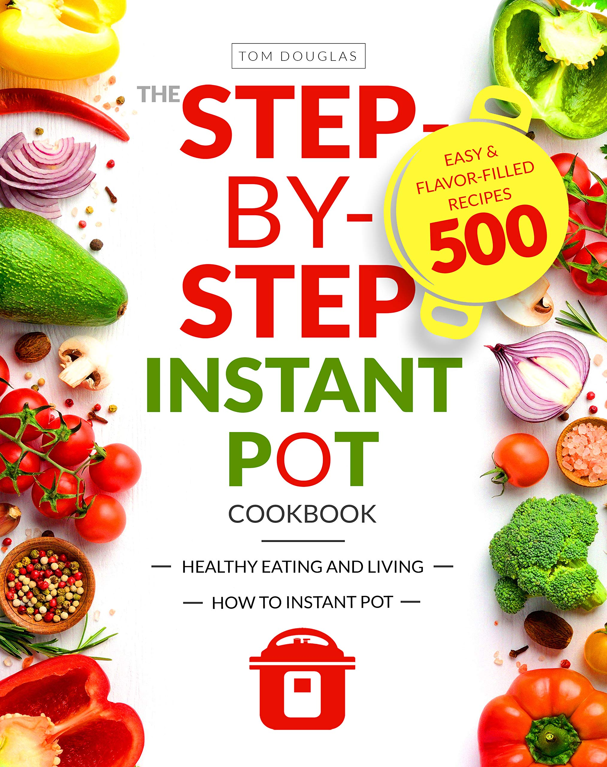 The Step-by-Step Instant Pot Cookbook: Healthy Eating and Living | Easy & Flavor-Filled Recipes