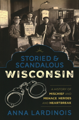 Storied & Scandalous Wisconsin: A History of Mischief and Menace, Heroes and Heartbreak