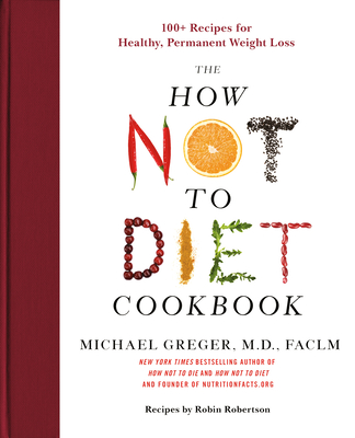 The How Not to Diet Cookbook: 100+ Recipes for Healthy, Permanent Weight Loss