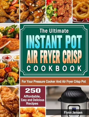 The Ultimate Instant Pot Air fryer Crisp Cookbook: 250 Affordable, Easy and Delicious Recipes for Your Pressure Cooker And Air Fryer Crisp Pot