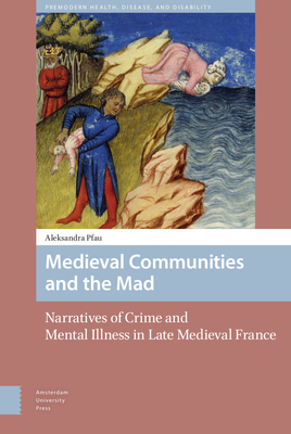 Medieval Communities and the Mad: Narratives of Crime and Mental Illness in Late Medieval France