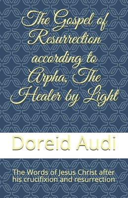 The Gospel of Resurrection according to Arpha, The Healer by Light: The Words of Jesus Christ after his Crucifixion and Resurrection