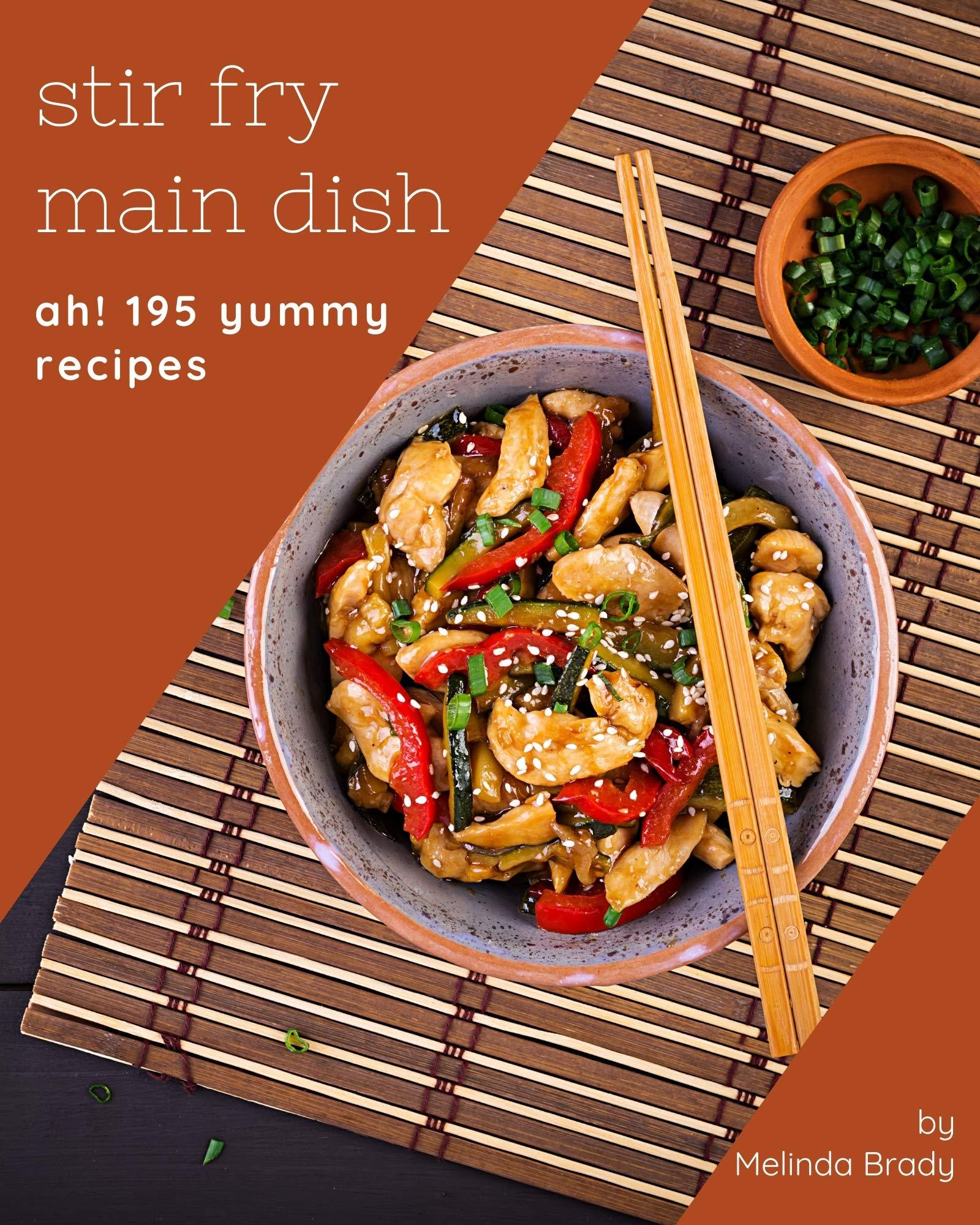 Ah! 195 Yummy Stir Fry Main Dish Recipes: A Yummy Stir Fry Main Dish Cookbook You Won't be Able to Put Down