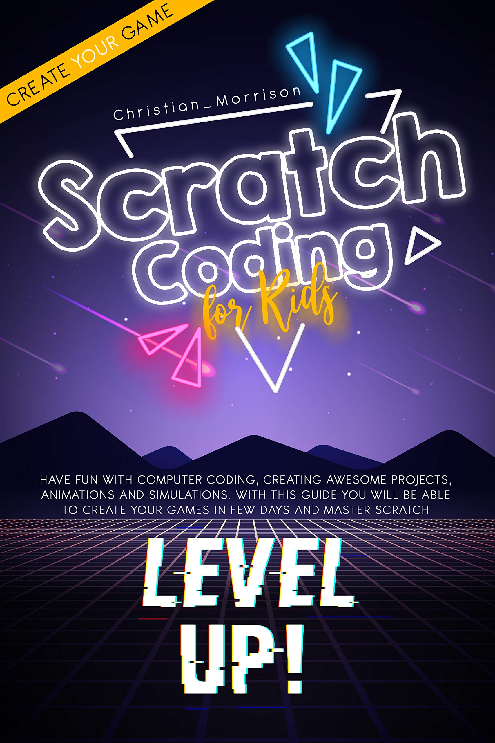 SCRATCH CODING FOR KIDS: Have Fun with Computer Coding, Creating Awesome Projects, Animations And Simulations. With this Guide You Will be Able to Create Your Games in Few Days and Master Scratch