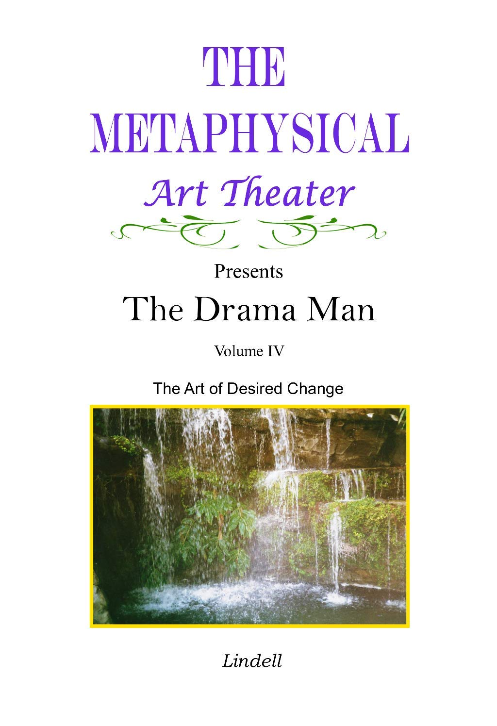 The Metaphysical Art Theater Presents the Drama Man: The Art of Desired Change, Volume IV