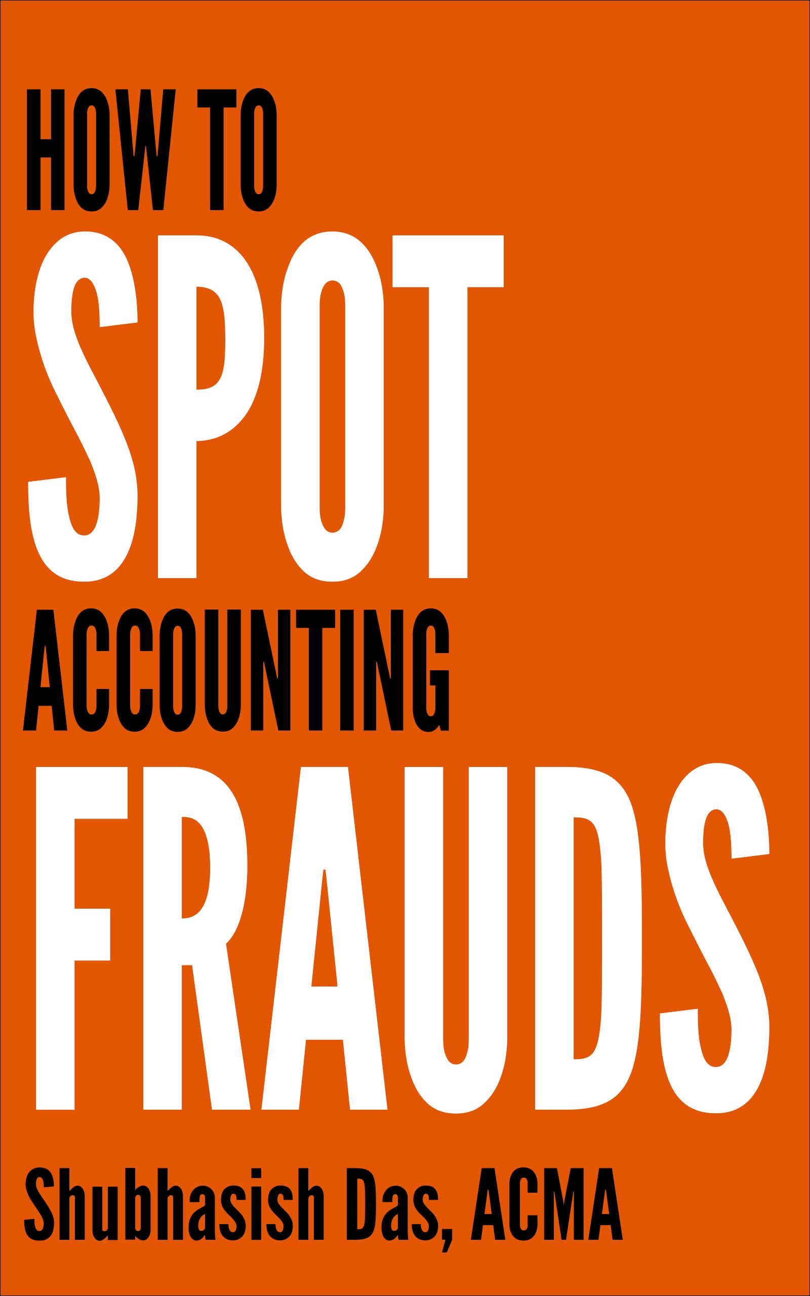 HOW TO SPOT ACCOUNTING FRAUDS: A ready reference for investors & traders, bankers, corporate executives, finance professionals, forensic accountants