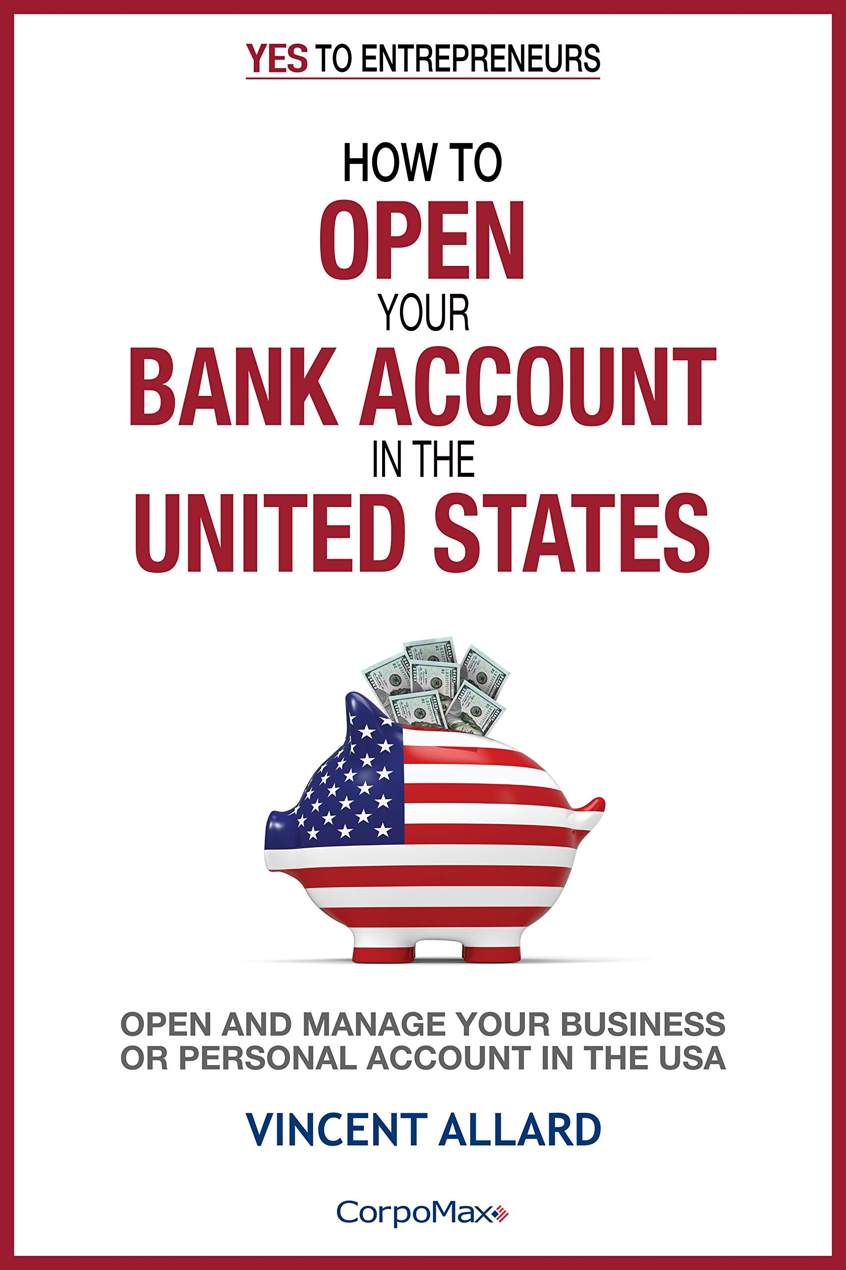 How to Open Your Bank Account in the United States: Open and Manage Your Business of Personal Account in the USA (Yes to Entrepreneurs ® Book 3)