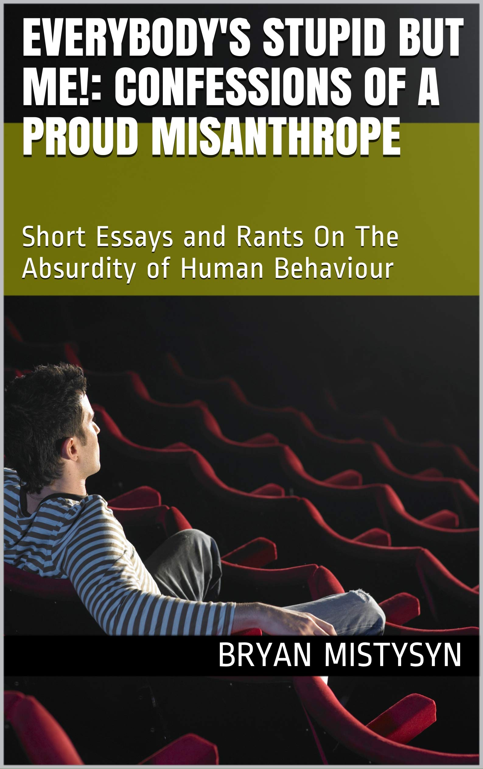 Everybody's Stupid But Me!: Confessions of a Proud Misanthrope: Short Essays and Rants On The Absurdity of Human Behaviour