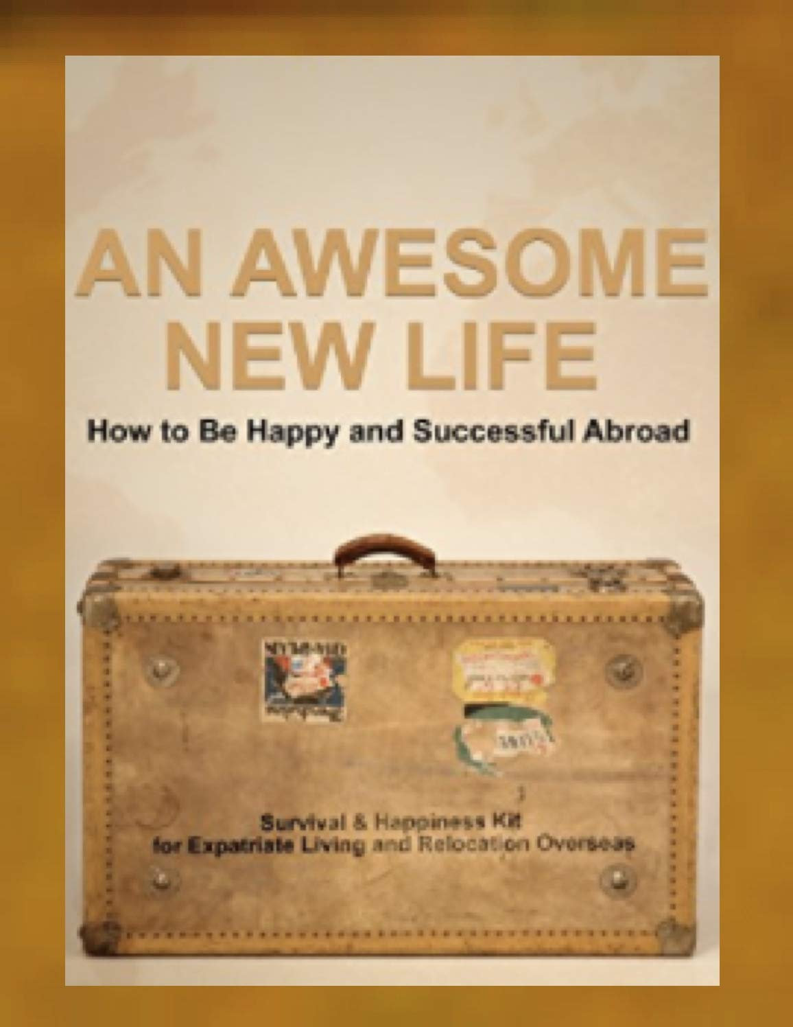 An Awesome New Life How to Be Happy and Successful Abroad: Your Survival and Happiness Kit for Expatriate Living and Relocation Overseas