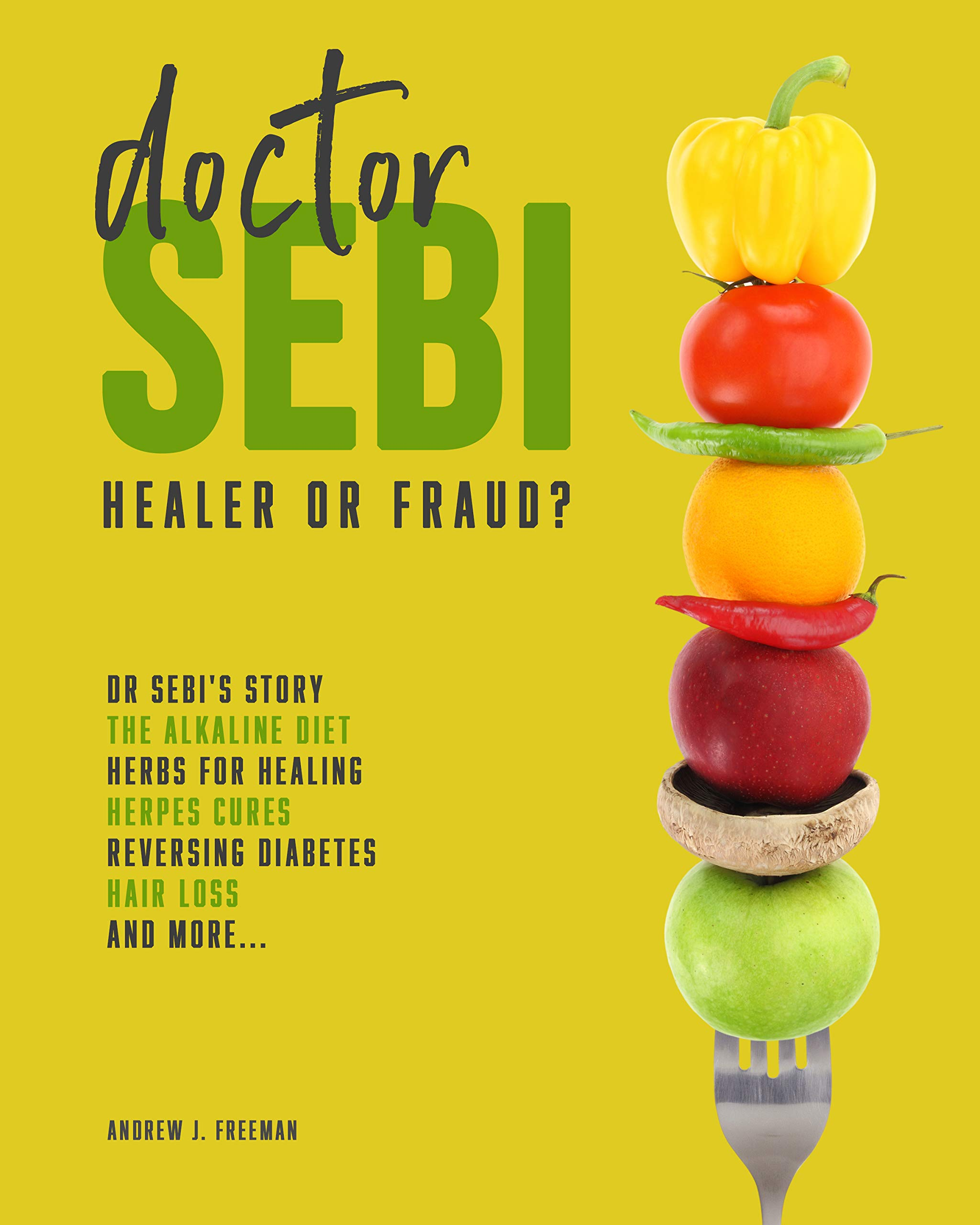 Doctor Sebi: Healer or Fraud? The Definitive Guide Containing Dr Sebi's Story, Recipes for the Alkaline Diet, Herbs for Healing, Herpes Cures, Reversing Diabetes, Hair Loss, and more.