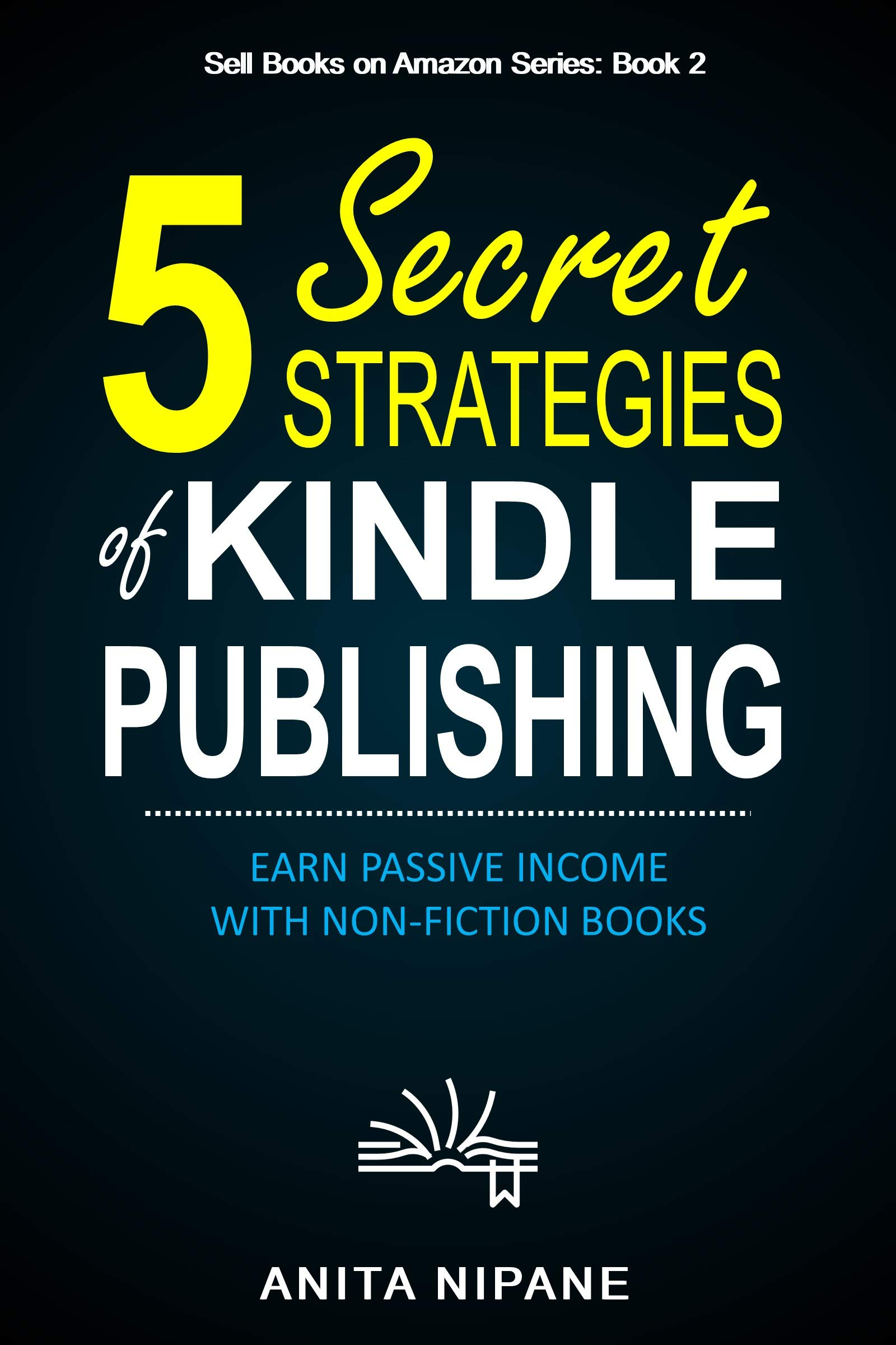 5 Secret Strategies of Kindle Publishing: Earn Passive Income with Non-fiction Books (Sell Books on Amazon Book 2)