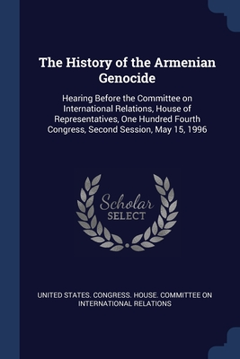 The History of the Armenian Genocide: Hearing Before the Committee on International Relations, House of Representatives, One Hundred Fourth Congress, Second Session, May 15, 1996