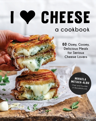 I ♥ Cheese: A Cookbook: 60 Ooey, Gooey, Delicious Meals for Serious Cheese Lovers