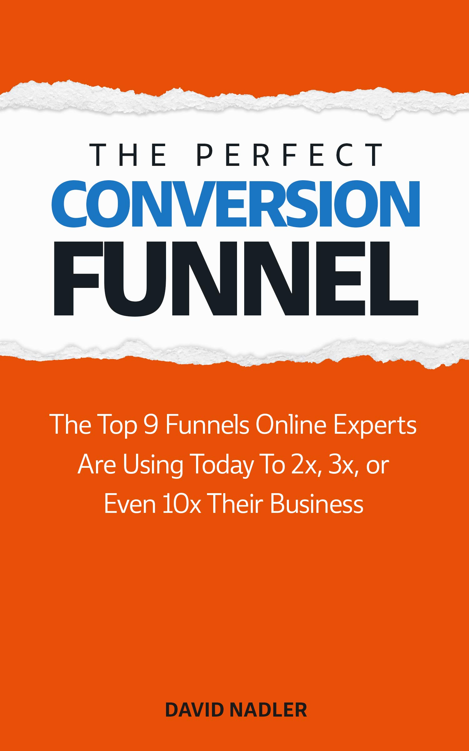 The Perfect Conversion Funnel: The Top 9 Funnels Online Experts are Using Today to 2x, 3x, or Even 10x Their Business