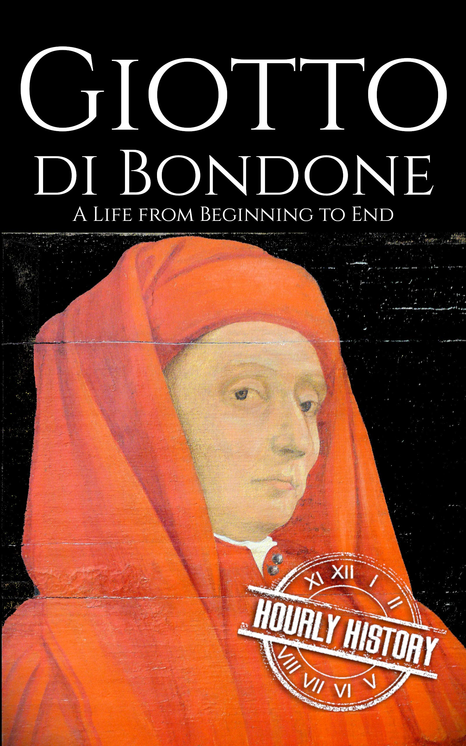 Giotto di Bondone: A Life from Beginning to End (Biographies of Painters Book 6)