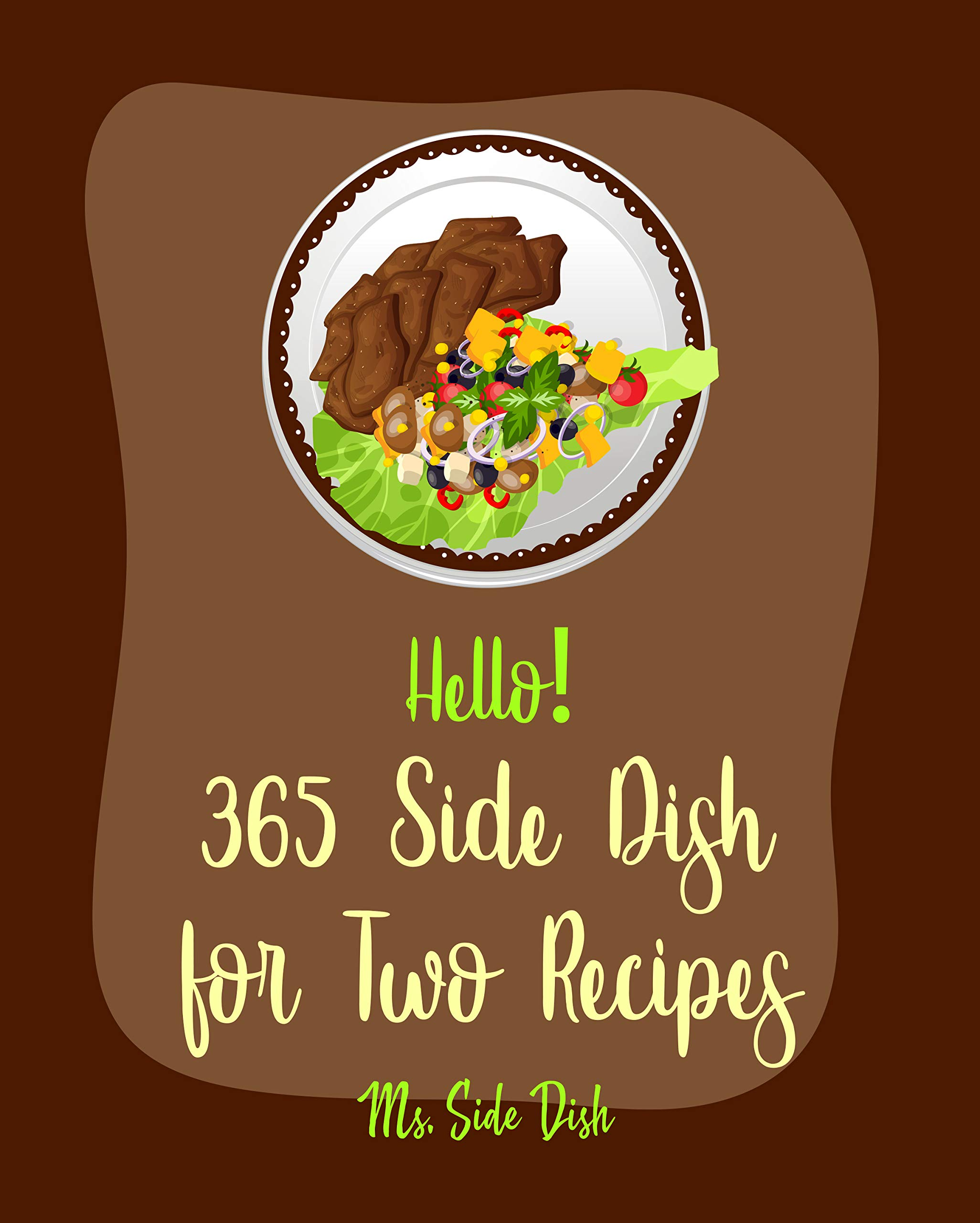 Hello! 365 Side Dish for Two Recipes: Best Side Dish for Two Cookbook Ever For Beginners [Cottage Cheese Cookbook, Vegetable Casserole Cookbook, Baked Potato Cookbook, Fried Rice Recipe] [Book 1]