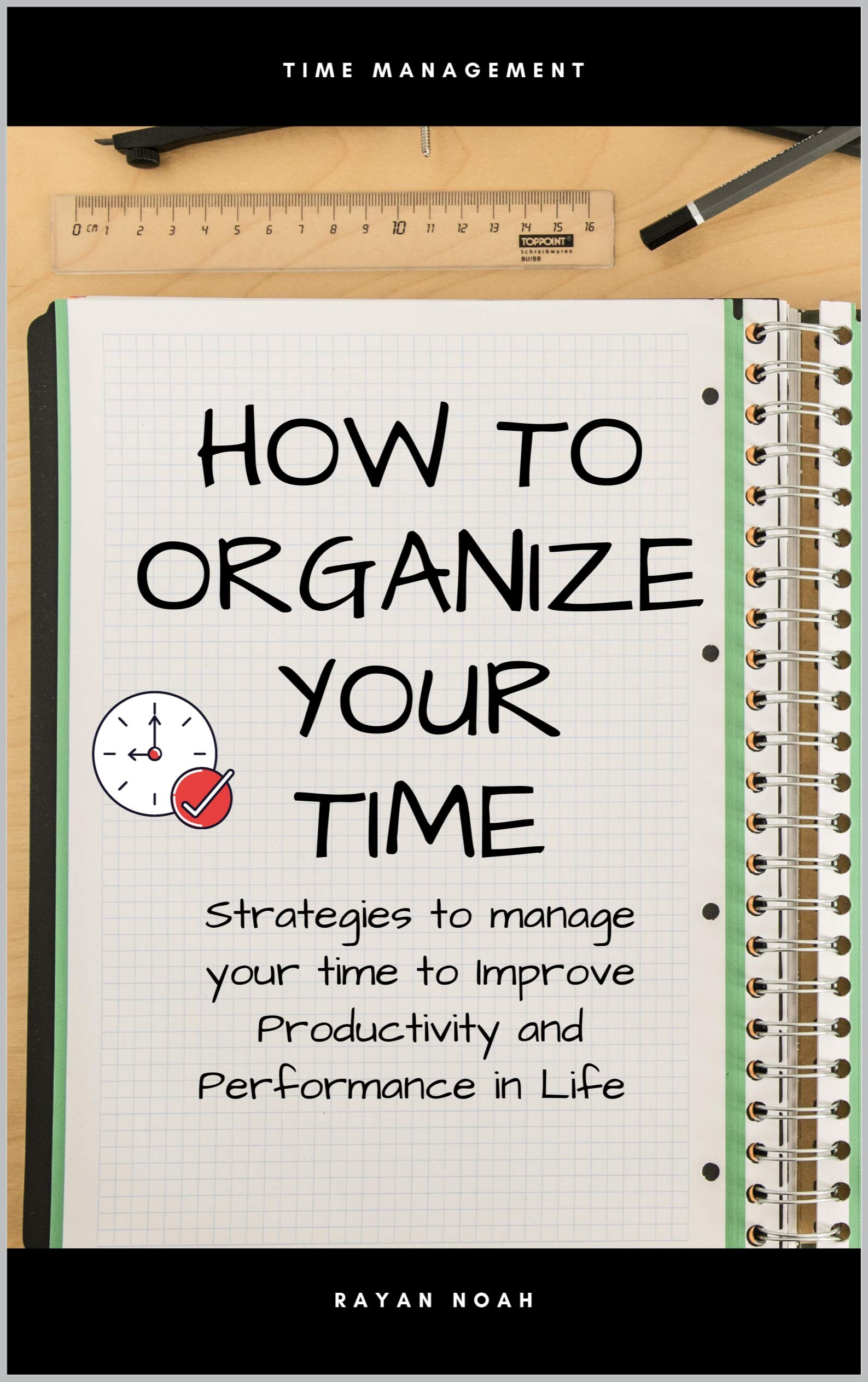 HOW TO ORGANIZE YOUR TIME: Strategies to manage your time to Improve Productivity and Performance in Life