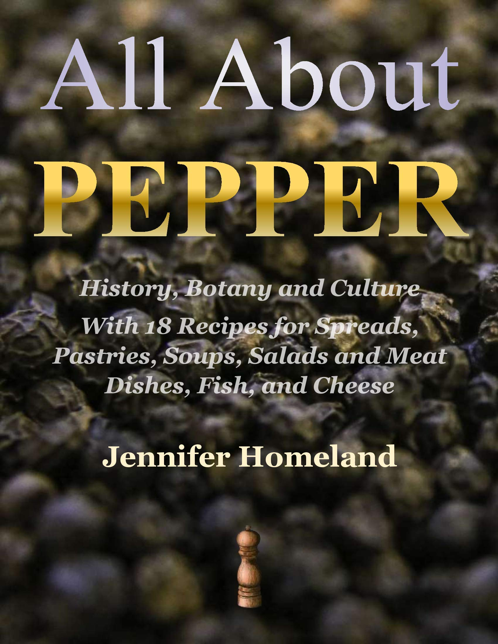 All About Pepper: History, Botany and Culture With 18 Recipes for Spreads, Pastries, Soups, Salads and Meat Dishes, Fish, and Cheese