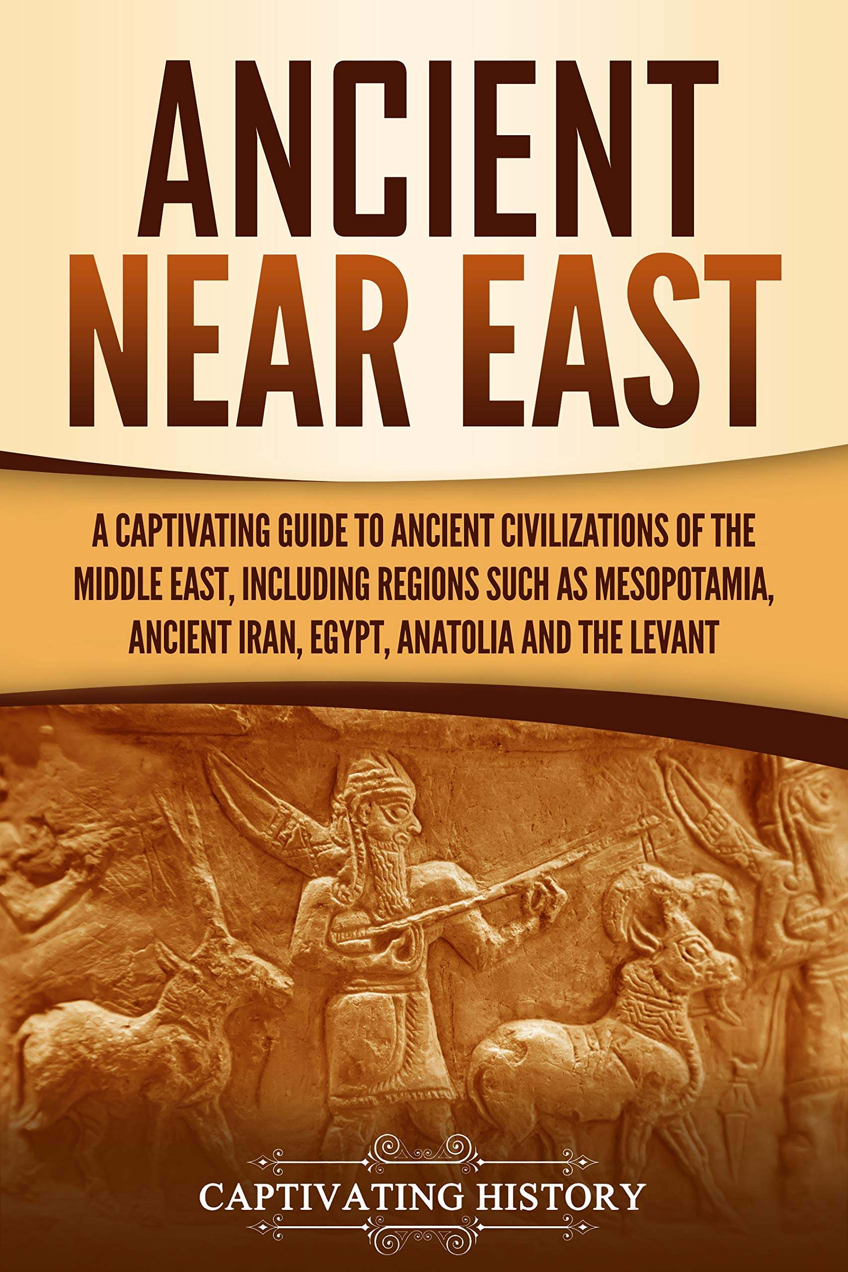 Ancient Near East: A Captivating Guide to Ancient Civilizations of the Middle East, Including Regions Such as Mesopotamia, Ancient Iran, Egypt, Anatolia, and the Levant