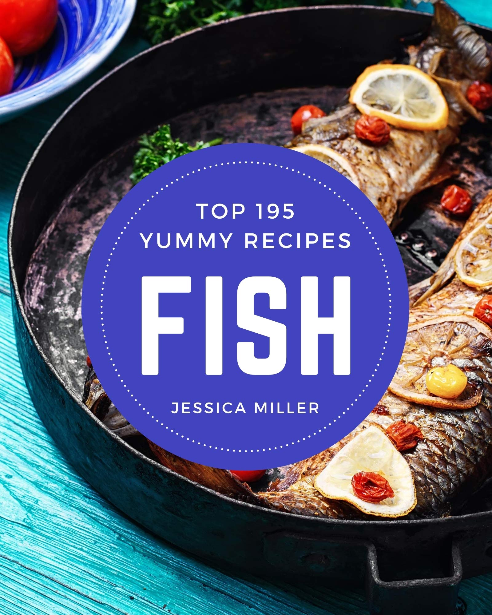 Top 195 Yummy Fish Recipes: Keep Calm and Try Yummy Fish Cookbook