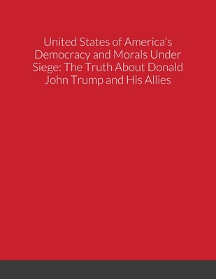 United States of America's Democracy and Morals Under Siege: The Truth About Donald John Trump and His Allies