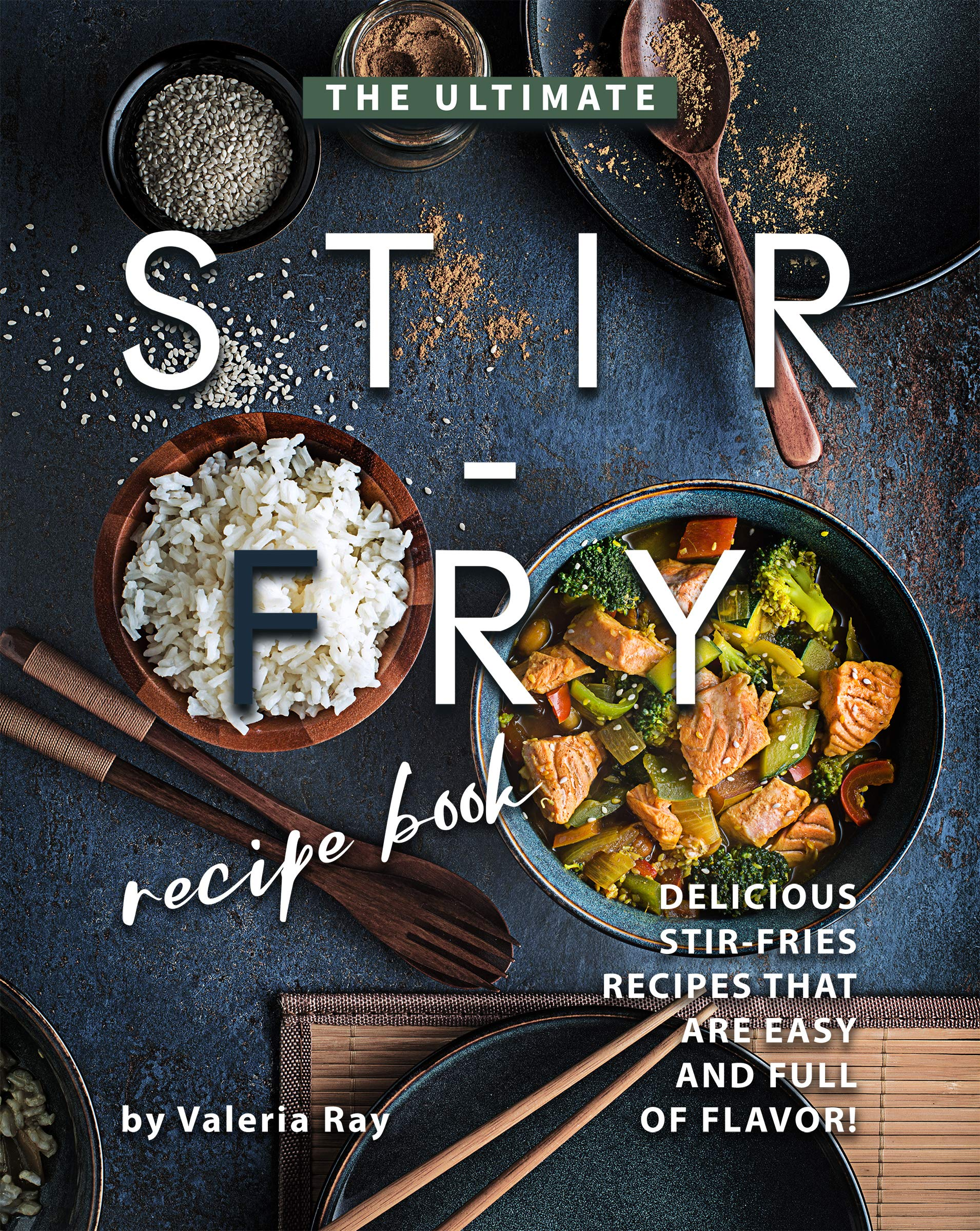 The Ultimate Stir-Fry Recipe Book: Delicious Stir-Fries Recipes That Are Easy and Full of Flavor!