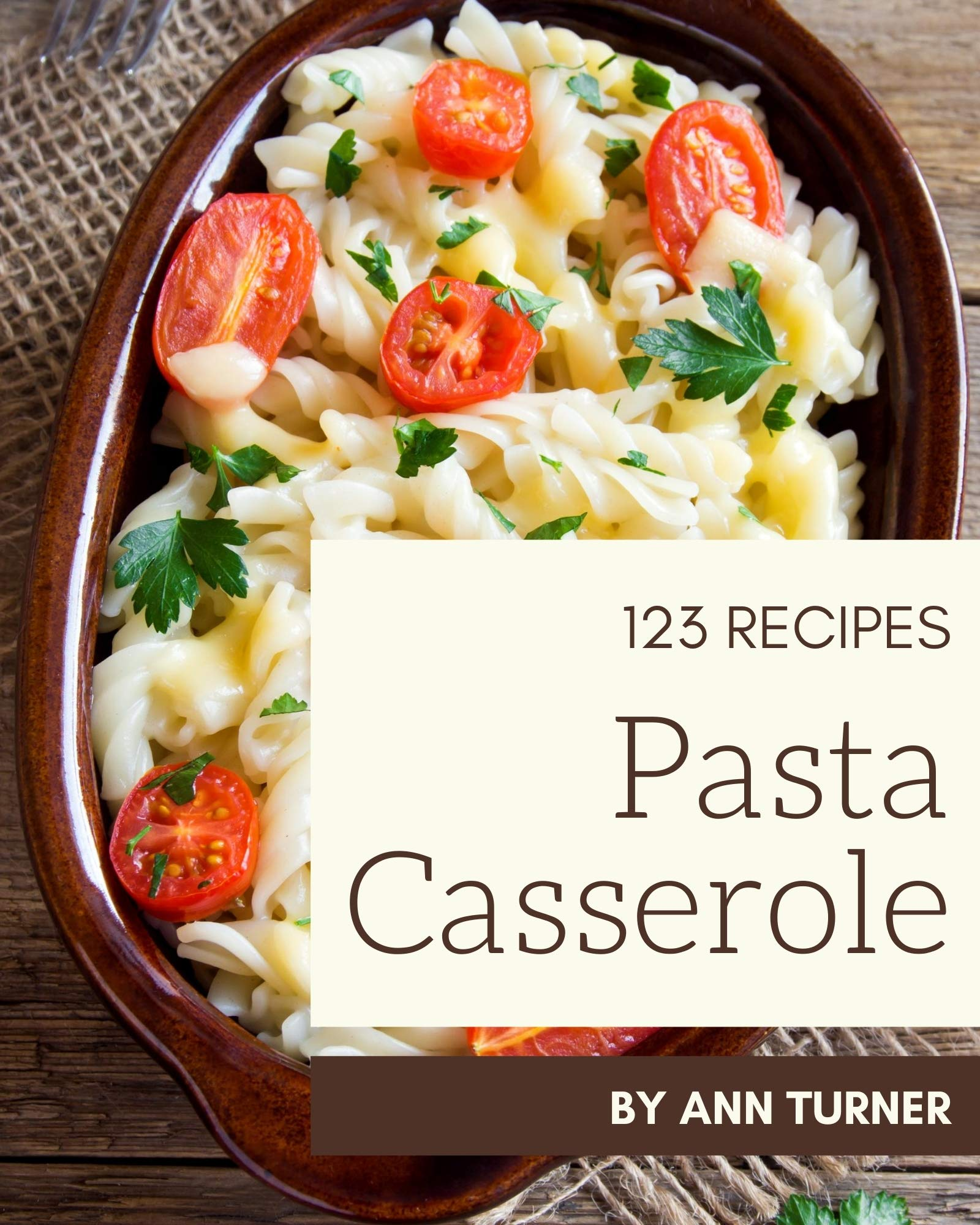 123 Pasta Casserole Recipes: Pasta Casserole Cookbook - The Magic to Create Incredible Flavor!