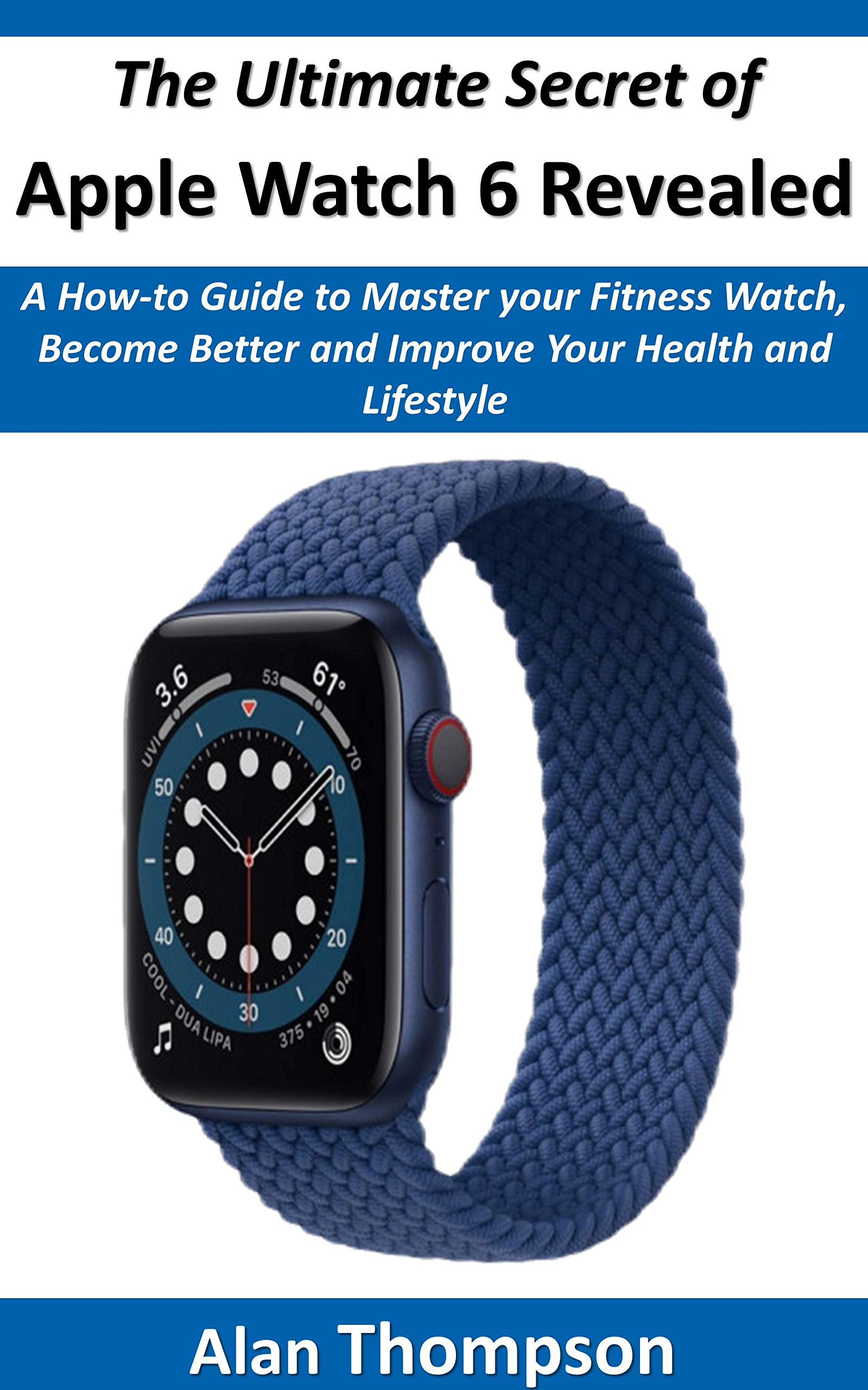 The Ultimate Secret of Apple Watch 6 Revealed: A How-to Guide to Master your Fitness Watch, Become Better and Improve Your Health and Lifestyle