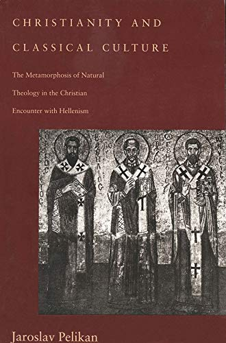 Christianity and Classical Culture: The Metamorphosis of Natural Theology in the Christian Encounter with Hellenism (Gifford Lectures Series) by Jaroslav Pelikan, Yale University Press