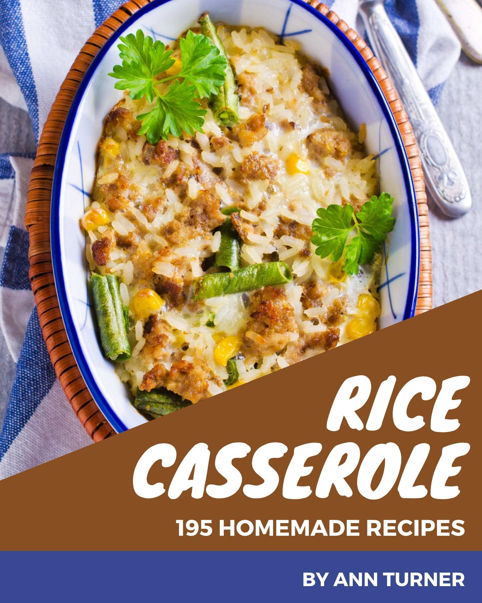 195 Homemade Rice Casserole Recipes: A Rice Casserole Cookbook You Won't be Able to Put Down
