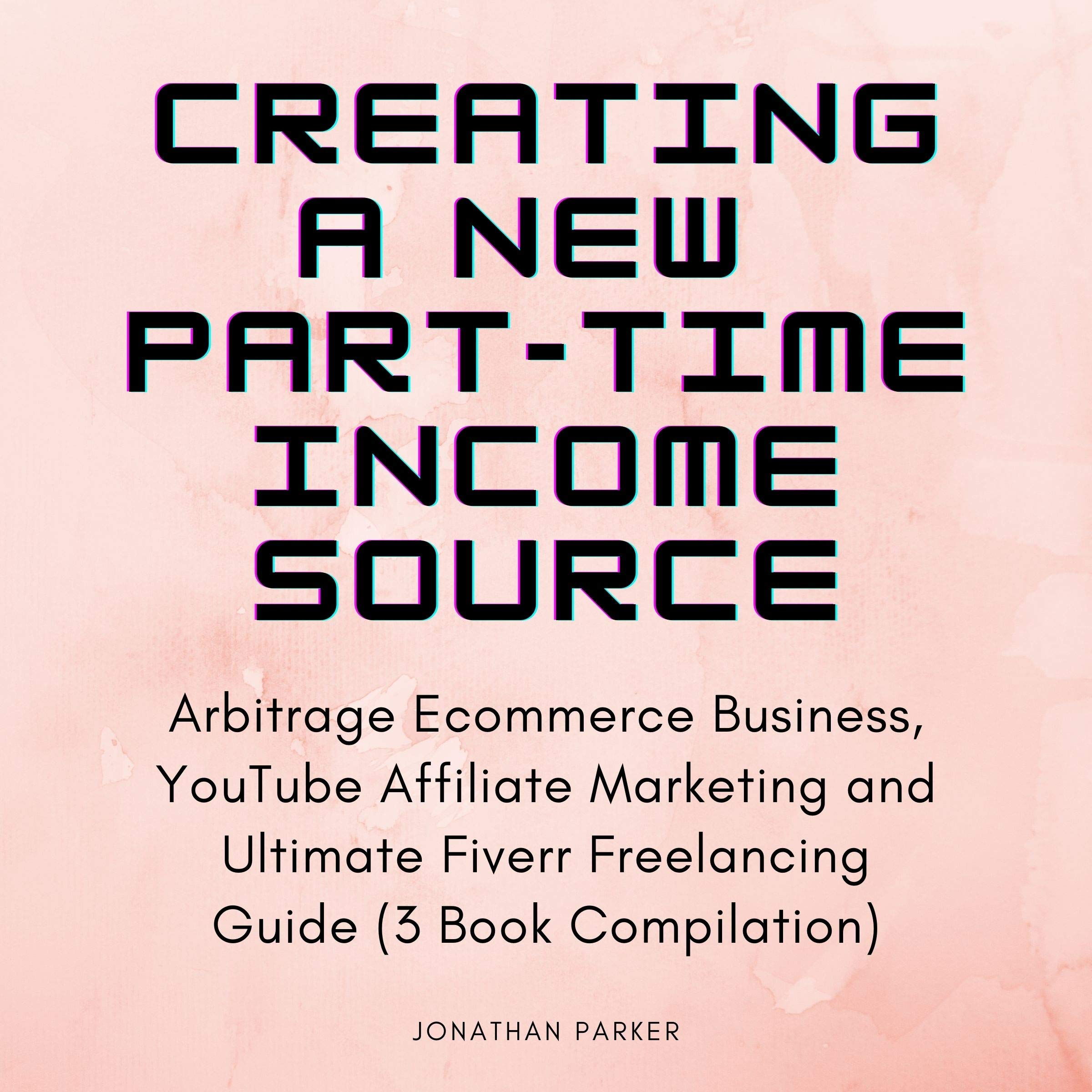 Creating a New Part-Time Income Source: Arbitrage Ecommerce Business, YouTube Affiliate Marketing and Ultimate Fiverr Freelancing Guide (3 Book Compilation)