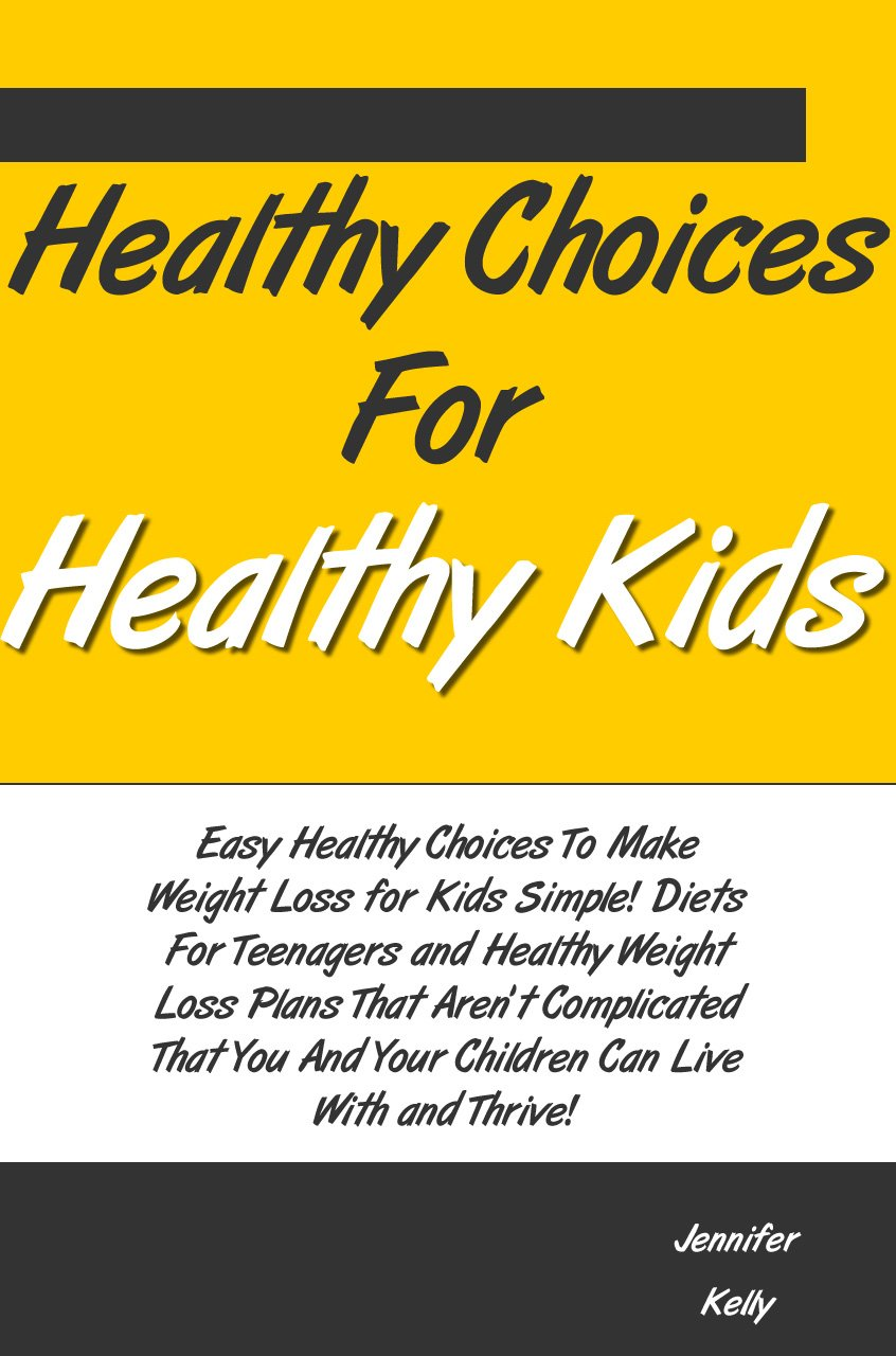 Healthy Choices For Healthy Kids:Weight Loss For Kids,Diets For Teenagers And Healthy Weight Loss Plans That Aren't Complicated That You And Your Children Can Live With And Thrive!