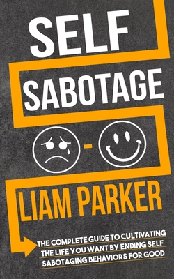 Self Sabotage: The Complete Guide to Cultivating the Life You Want by Ending Self Sabotaging Behaviors for Good