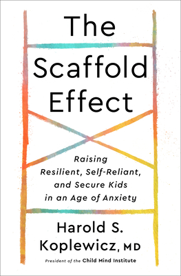 The Scaffold Effect: Raising Resilient, Self-Reliant, and Secure Kids in an Age of Anxiety