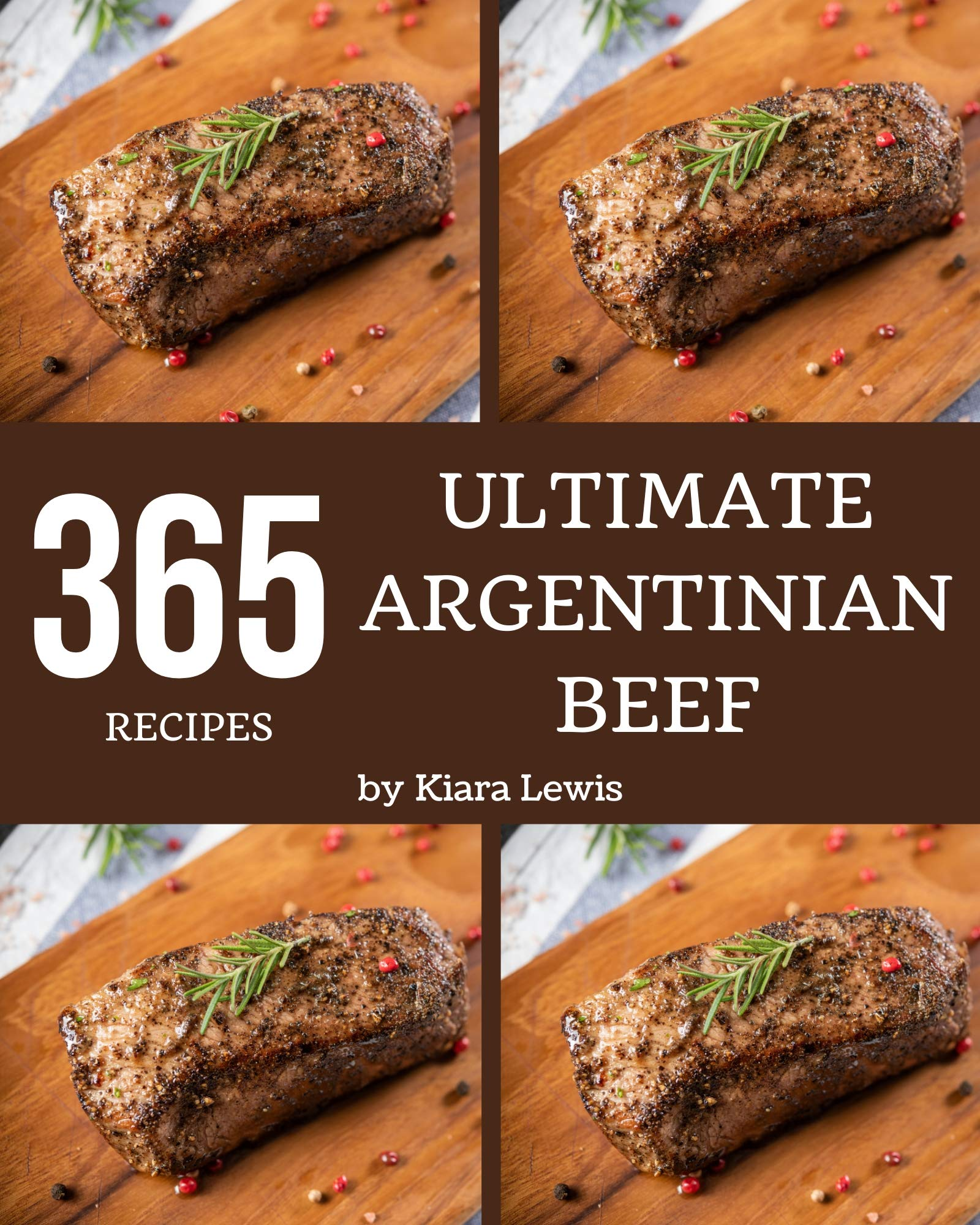 365 Ultimate Argentinian Beef Recipes: Let's Get Started with The Best Argentinian Beef Cookbook!